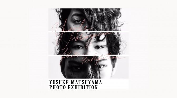 YUSUKE MATSUYAMA PHOTO EXHIBITION